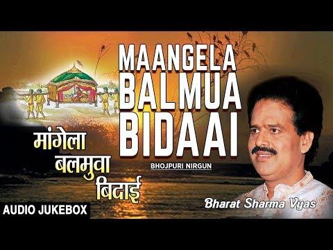 MAANGELA BALMUA BIDAAI | BHOJPURI NIRGUN AUDIO SONGS JUKEBOX | SINGER - BHARAT SHARMA VYAS