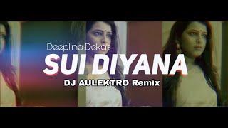 Sui Diyana (Remix) - DJ Aulektro | Deeplina Deka | Assamese Remix