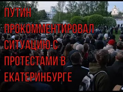 Путин прокомментировал ситуацию с протестами в Екатеринбурге