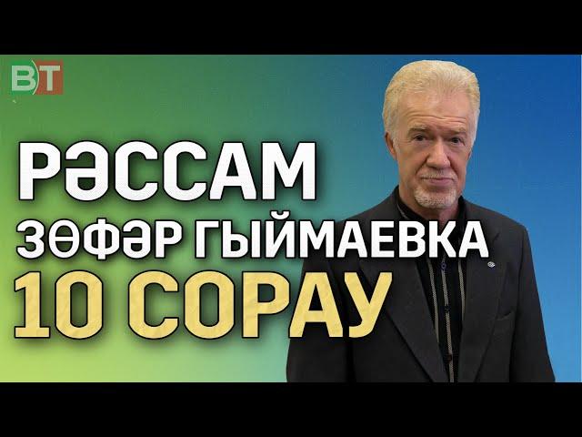 Рәссам Зөфәр ГЫЙМАЕВКА 10 СОРАУ