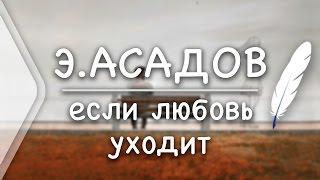Э.Асадов - если любовь уходит(Стих и Я)