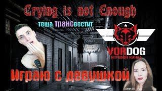 Crying is not Enough - ТЕЩА ТРАНСВЕСТИТ ! ИГРАЮ С ДЕВУШКОЙ В ХОРРОР