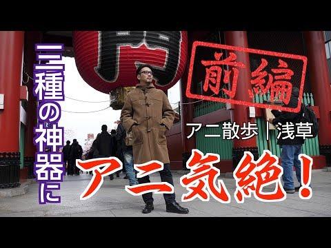 【アニ散歩|浅草編 】三種の神器にアニ気絶!<前編>