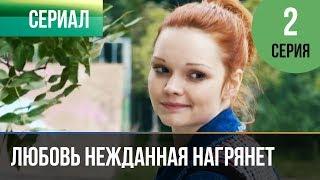 ▶️ Любовь нежданная нагрянет 2 серия - Мелодрама | Русские мелодрамы