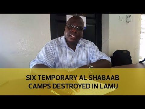 Six temporary al shabaab camps destroyed in Lamu