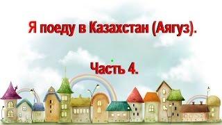 Я поеду в Казахстан (г.Аягуз ). Часть 4.