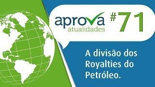 Aprova Atualidades 71 - A divisão dos Royalties do Petróleo