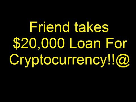 Friend takes $20,000 loan for Cryptocurrency!!  Bitcoin and Ethereum?
