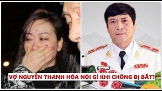 Vợ nguyên Cục trưởng Nguyễn Thanh Hóa nói gì?