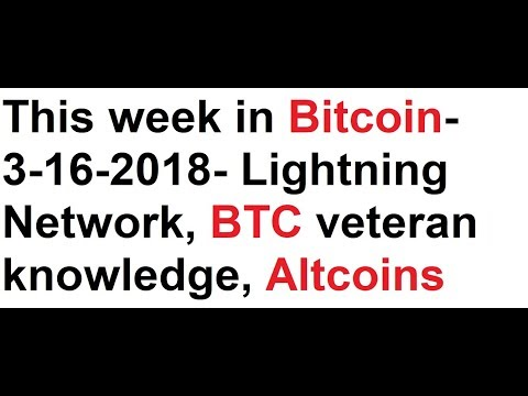 This week in Bitcoin- 3-16-2018- Lightning Network, BTC veteran knowledge, Altcoins