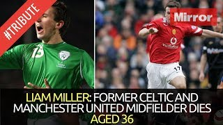 LIAM MILLER TRIBUTE: FORMER CELTIC AND MANCHESTER UNITED MIDFIELDER DIES AGED 36