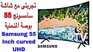 تجربتى مع شاشة سامسونج سمارت ٥٥ بوصة المنحنية Samsung curved UHD 4K 55 inch