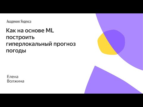 """""""Как на основе ML построить гиперлокальный прогноз погоды"""", Елена Волжина (Яндекс)"""