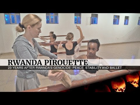 Rwanda Pirouette. 23 years after Rwanda's genocide; peace, stability and ballet