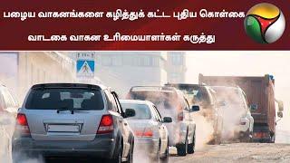 பழைய வாகனங்களை கழித்துக் கட்ட புதிய கொள்கை- வாடகை வாகன உரிமையாளர்கள் கருத்து | Vehicles
