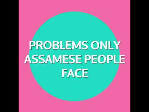PROBLEMS ONLY ASSAMESE PEOPLE FACE!!!!