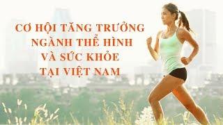 Người Việt ngày càng quan tâm đến sức khỏe, cơ hội tăng trưởng cho ngành thể hình tại VN
