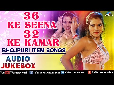 36 Ke Seena 32 Ke Kamar : Hot & Sexy Bhojpuri Item Songs ~ Audio Jukebox