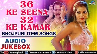 36 Ke Seena 32 Ke Kamar : Hot & Sexy Bhojpuri Item Songs ~ Audio Jukebox - yt to mp4