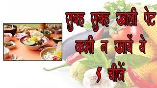सुबह सुबह खाली पेट कभी न खायें ये 5 चीजें || ayurved samadhan || healthy tips 4 u