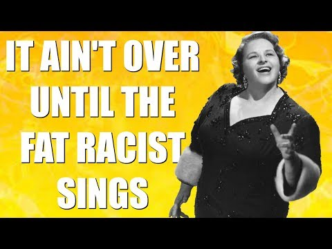 Brilliant Idiots: It Ain't Over Until The Fat Racist Sings
