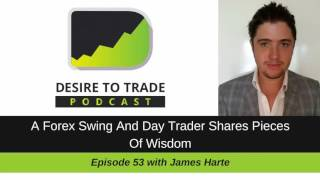 Desire To Trade Podcast 053: A Forex Swing And Day Trader Shares Pieces Of Wisdom - James Harte
