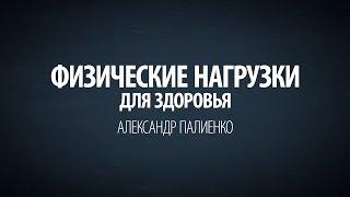 Физические Нагрузки для Здоровья. Александр Палиенко.(, 2015-02-09T15:18:22.000Z)