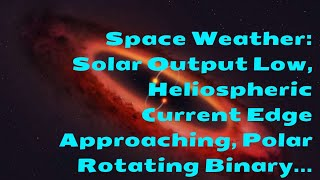 Space Weather: Solar Output Low, Heliospheric Current Edge Approaching, Polar Rotating Binary...