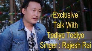 Exclusive  Interview with Todiyo Todiyo गायक  Rajesh Rai  -2017/2073