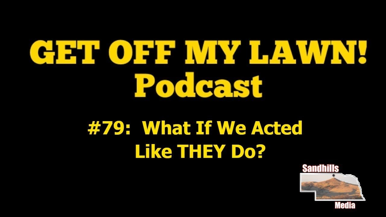 GET OFF MY LAWN! Podcast #079:  What If We Acted Like THEY Do?