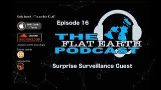 """Flat Earth Podcast ep 16   """"Surprise Surveillance Guest"""""""