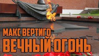 МАКС ВЕРТИГО - ВЕЧНЫЙ ОГОНЬ (сл. -  Леонид Непомнящий, муз. -  Максим Загорулько)