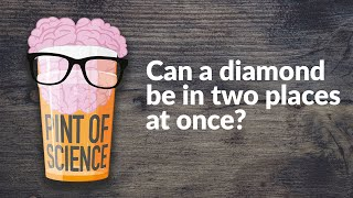 Pint of Science - Can a diamond be in two places at once?