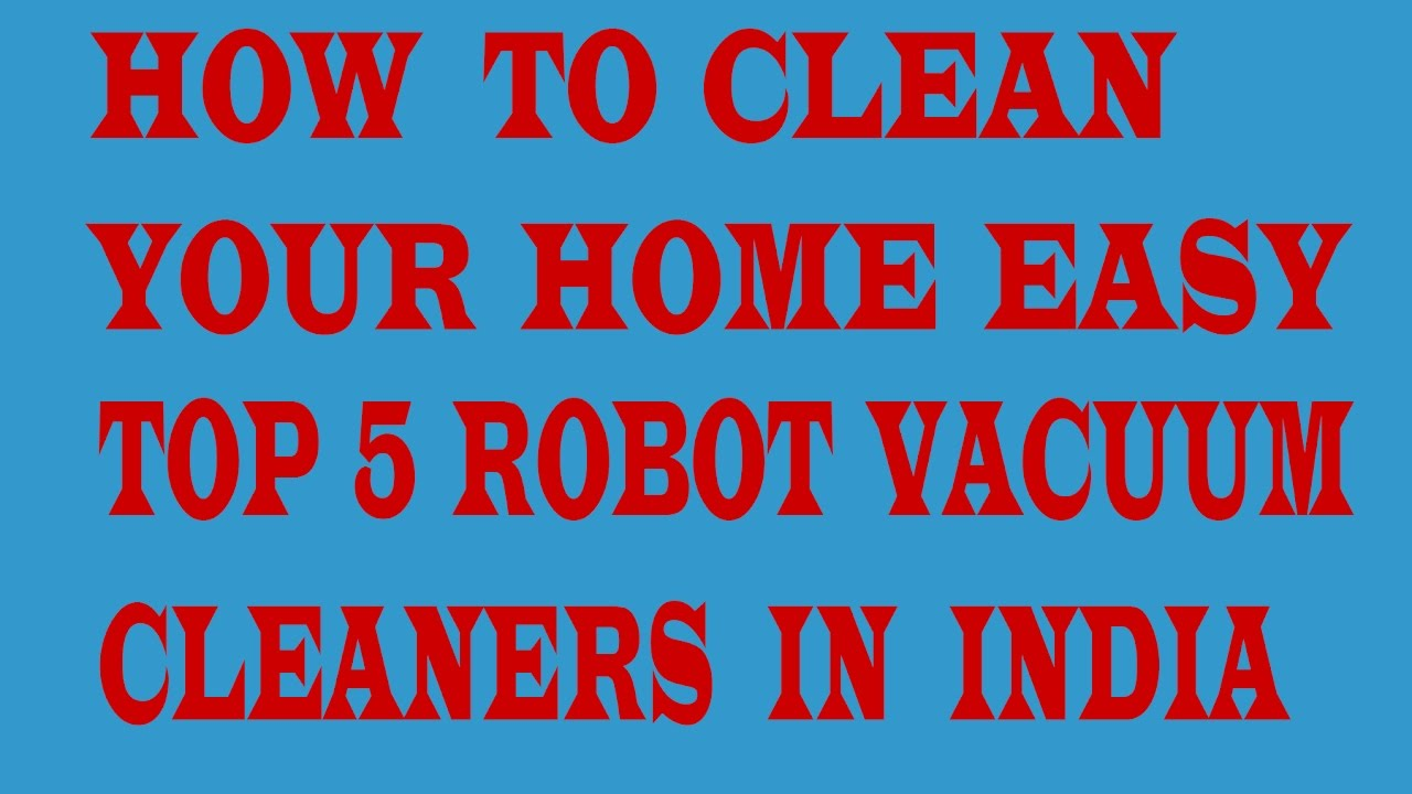 Exceptional How To Clean Your Home Easy.Top 5 Robot Vacuum Cleaners Available In India