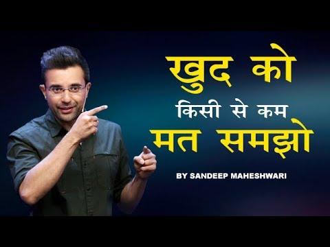 खुद को किसी से कम मत समझो - Motivational Speech By Sandeep Maheshwari