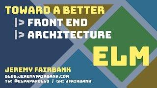 Toward a Better Front End Architecture: Elm - Codemash 2017