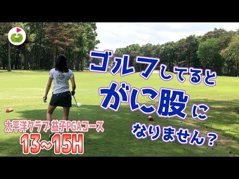 歩き方変わることってゴルフあるあるですか?【太平洋クラブ益子PGAコース H13-15】
