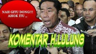 AHOK BATAL BANDING, KOMENTAR H.LULUNG MENGEJUTKAN!!!