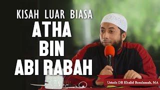 Kisah Luar Biasa!! Atha bin Abi Rabah, Ustadz DR Khalid Basalamah, MA