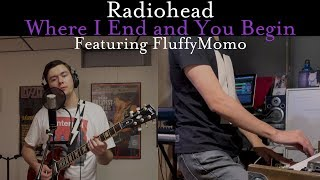Radiohead - Where I End and You Begin (Cover by Joe Edelmann ft. FluffyMomo)