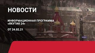 Новостной выпуск в 09:00 от 24.02.21 года. Информационная программа «Якутия 24»
