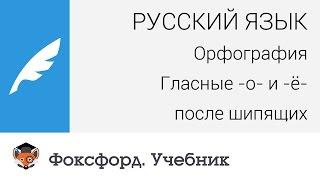 Русский язык. Орфография: Гласные -о- и -ё- после шипящих. Центр онлайн-обучения «Фоксфорд»