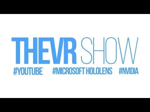 TheVR Show: YouTube, Microsoft HoloLens, Windows 10, NVIDIA