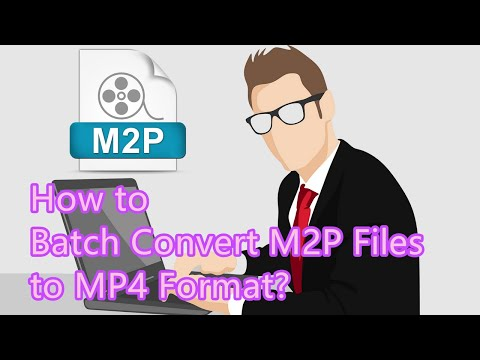 How to Batch Convert M2P Files to MP4 Format?