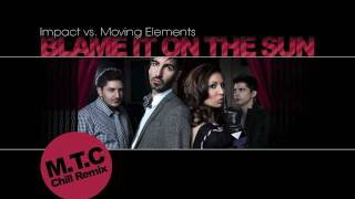 Impact vs. Moving Elements - Blame It On The Sun (M.T.C Chill Remix)