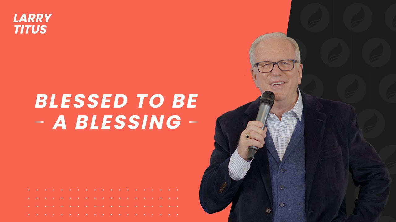 Blessed to be a Blessing | Larry Titus