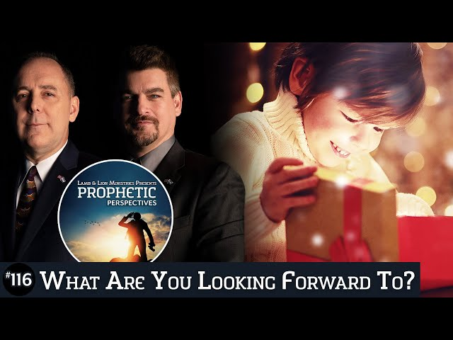 What Are You Looking Forward To? | Prophetic Perspectives #116