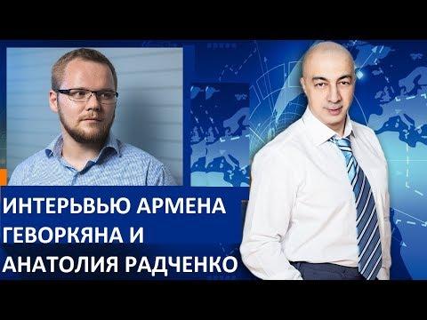 ИНТЕРВЬЮ АРМЕНА ГЕВОРКЯНА И АНАТОЛИЯ РАДЧЕНКО 09.08.18