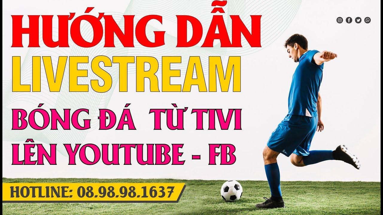 Hướng dẫn live stream bóng đá từ tivi lên facebook youtube