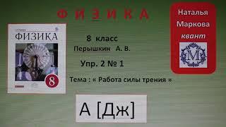 Физика 8 кл(2019г)Пер §3 Упр 2 № 1.Сила трения совершает над телом работу.Меняется ли при этом внутр
